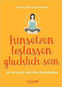 hinsetzen, loslassen, glücklich sein: Die einfachste Anleitung zum Meditieren